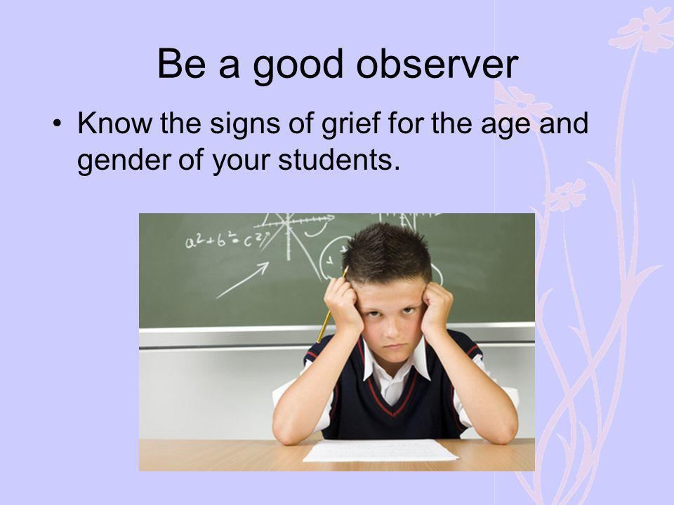 Be a good observer Know the signs of grief for the age and gender of your students.