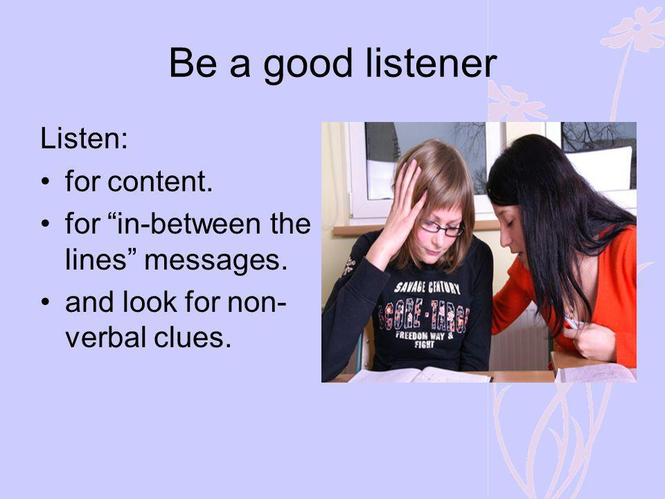 Be a good listener Listen: for content. for in-between the lines messages. and look for non- verbal clues.