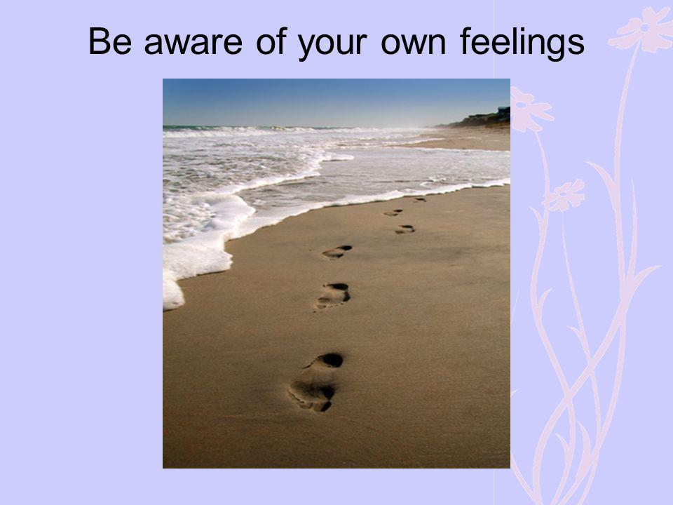 Be aware of your own feelings