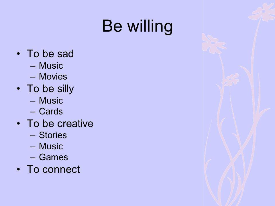 Be willing To be sad –Music –Movies To be silly –Music –Cards To be creative –Stories –Music –Games To connect