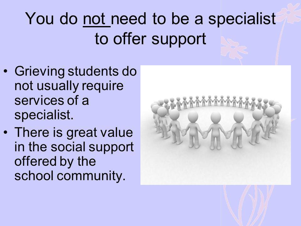 You do not need to be a specialist to offer support Grieving students do not usually require services of a specialist. There is great value in the soc