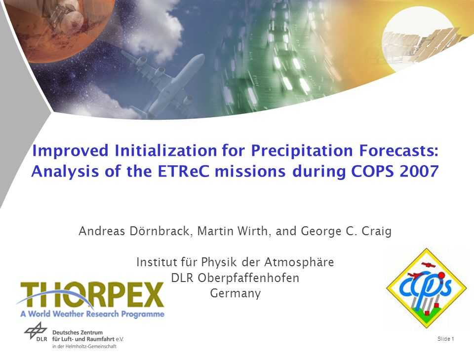 Slide 1 Improved Initialization for Precipitation Forecasts: Analysis of the ETReC missions during COPS 2007 Andreas Dörnbrack, Martin Wirth, and George C.