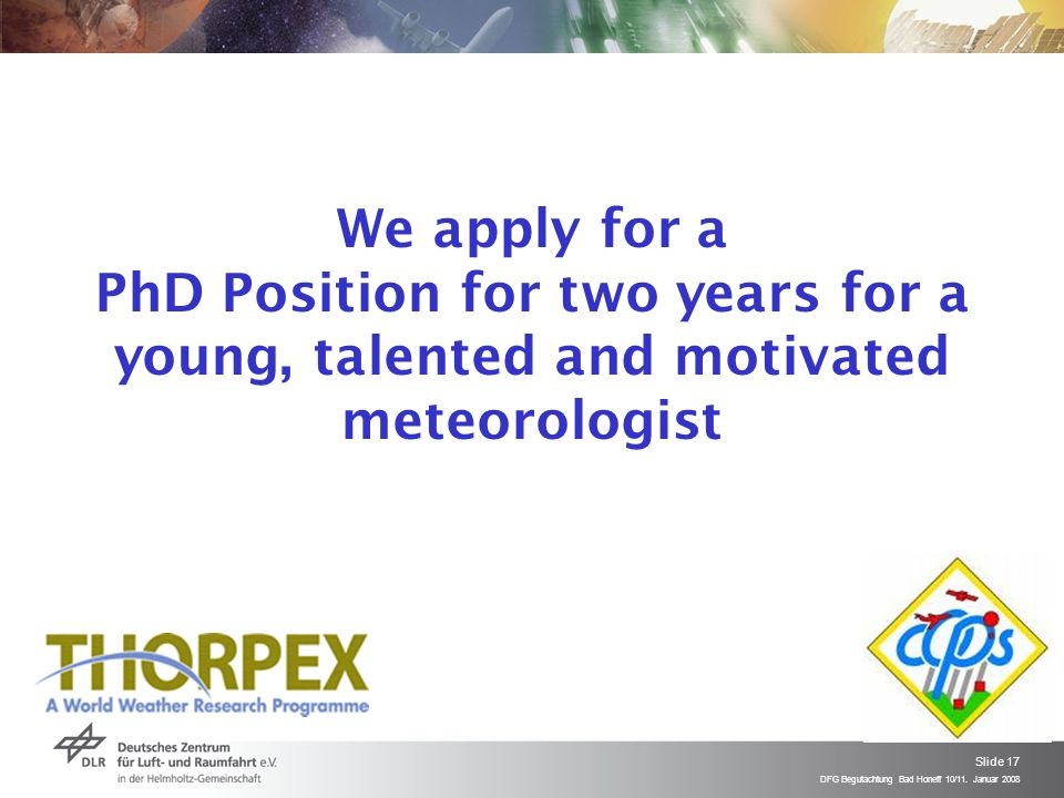 DFG Begutachtung Bad Honeff 10/11. Januar 2008 Slide 17 We apply for a PhD Position for two years for a young, talented and motivated meteorologist