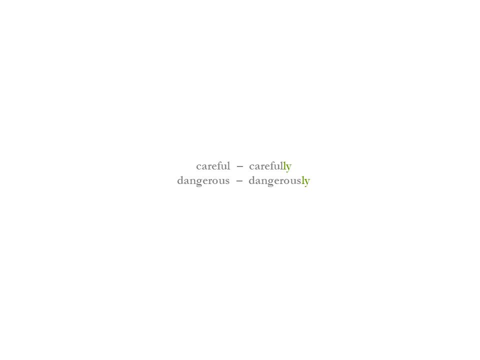 careful – carefully dangerous – dangerously