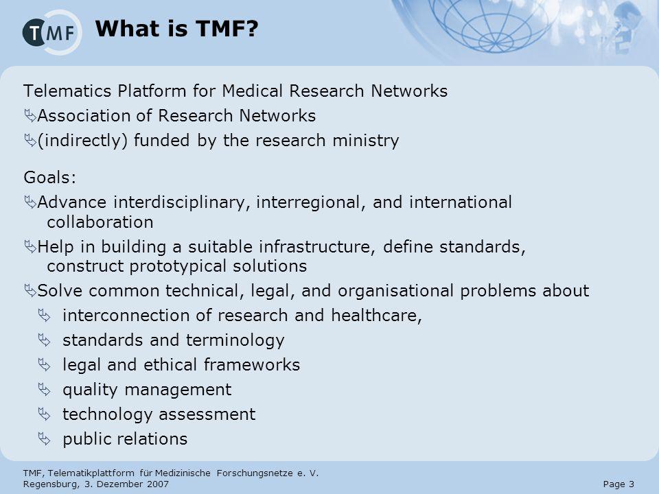 TMF, Telematikplattform für Medizinische Forschungsnetze e. V. Regensburg, 3. Dezember 2007 Page 3 What is TMF? Telematics Platform for Medical Resear