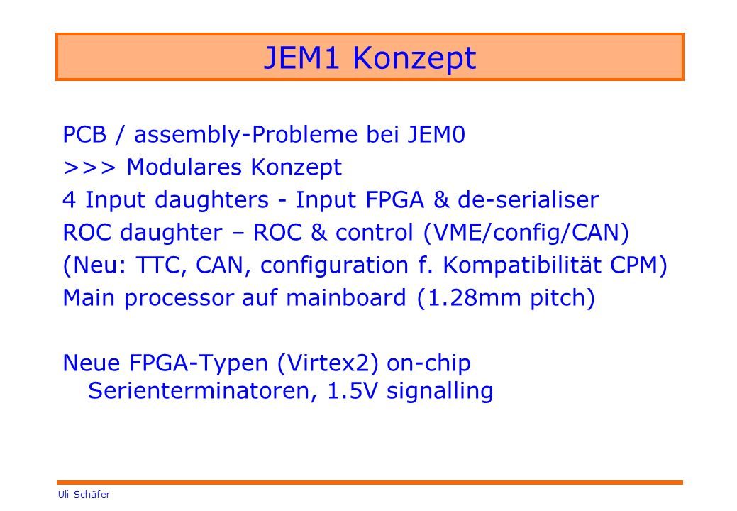 Uli Schäfer JEM1 Konzept PCB / assembly-Probleme bei JEM0 >>> Modulares Konzept 4 Input daughters - Input FPGA & de-serialiser ROC daughter – ROC & control (VME/config/CAN) (Neu: TTC, CAN, configuration f.