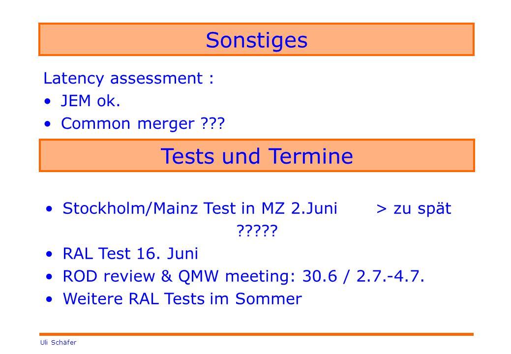 Uli Schäfer Sonstiges Latency assessment : JEM ok. Common merger ??? Tests und Termine Stockholm/Mainz Test in MZ 2.Juni > zu spät ????? RAL Test 16.