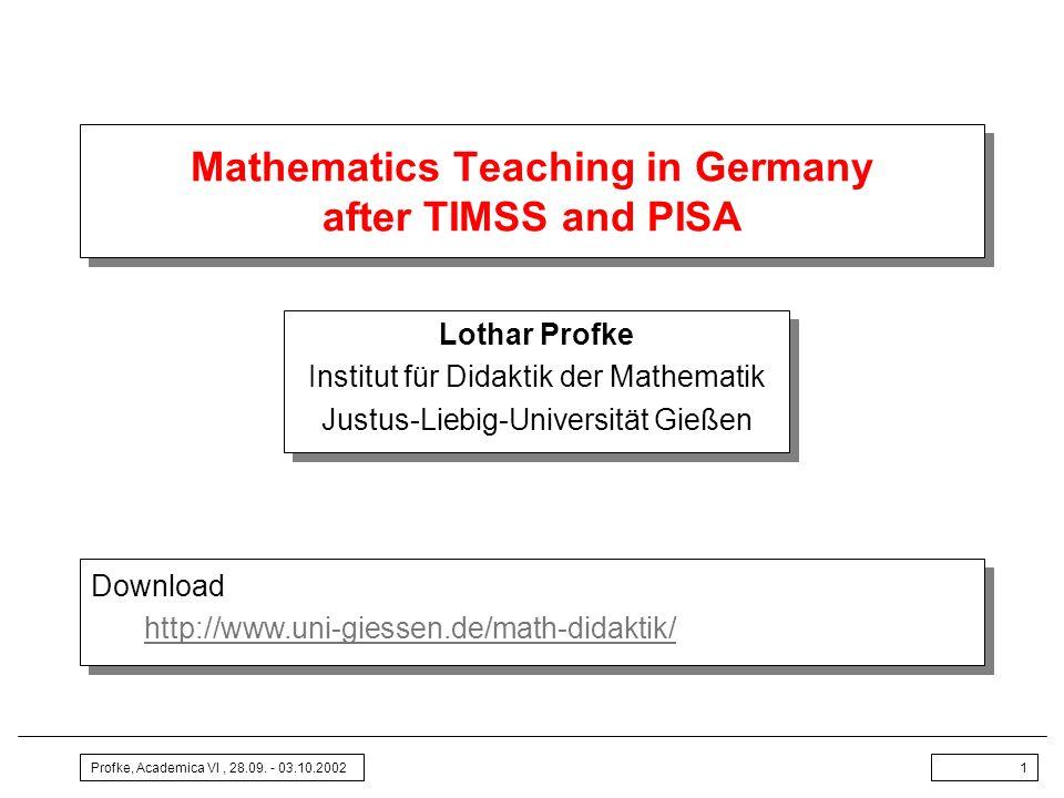 Profke, Academica VI, 28.09. - 03.10.20021 Mathematics Teaching in Germany after TIMSS and PISA Lothar Profke Institut für Didaktik der Mathematik Jus
