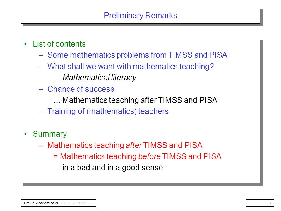 Profke, Academica VI, 28.09. - 03.10.20023 Preliminary Remarks List of contents –Some mathematics problems from TIMSS and PISA –What shall we want wit
