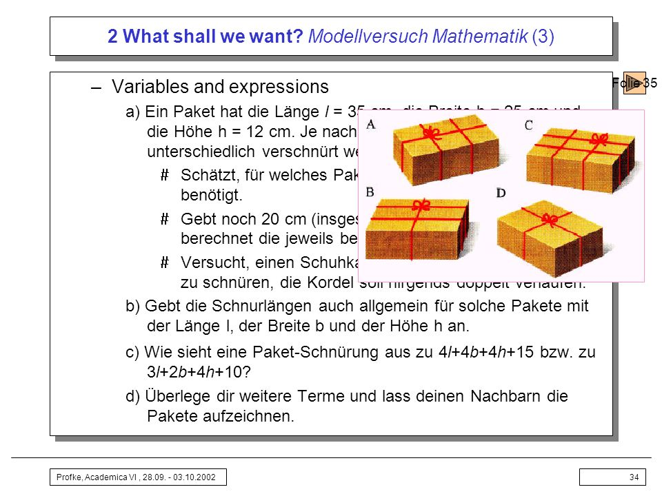 Profke, Academica VI, 28.09. - 03.10.200234 2 What shall we want? Modellversuch Mathematik (3) –Variables and expressions a) Ein Paket hat die Länge l