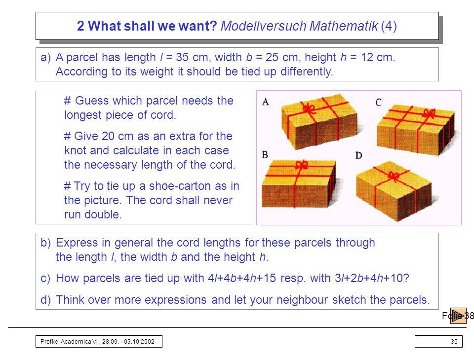 Profke, Academica VI, 28.09. - 03.10.200235 2 What shall we want? Modellversuch Mathematik (4) a)A parcel has length l = 35 cm, width b = 25 cm, heigh