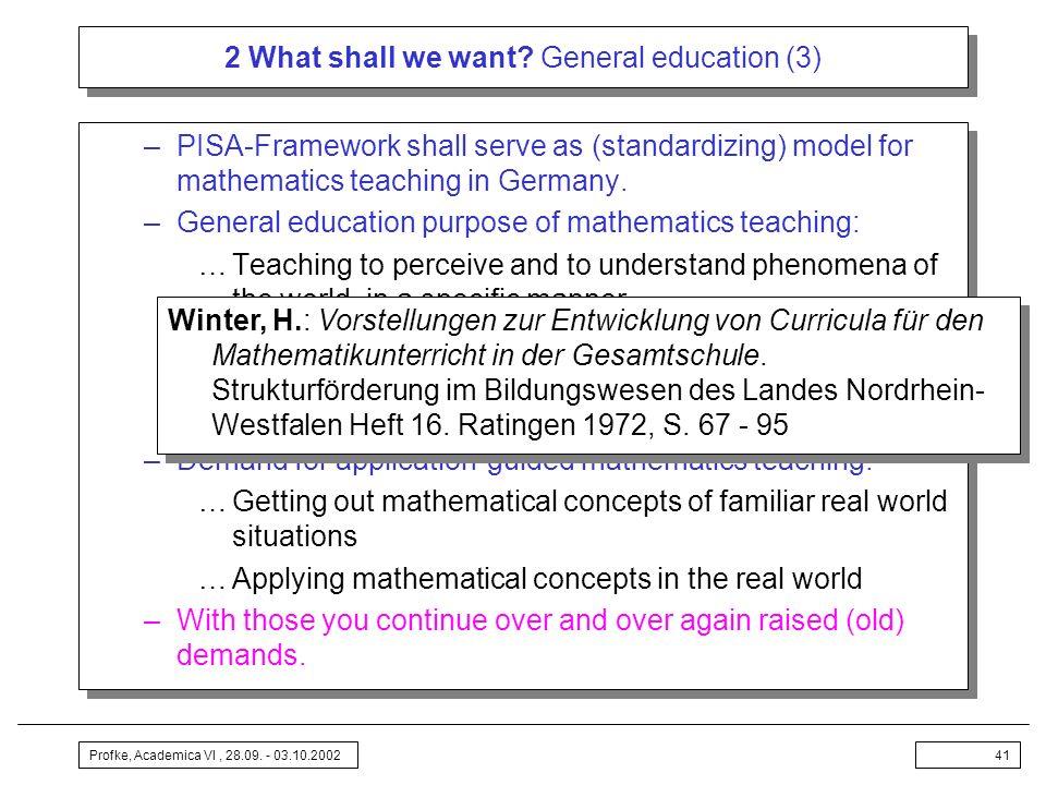 Profke, Academica VI, 28.09. - 03.10.200241 2 What shall we want? General education (3) –PISA-Framework shall serve as (standardizing) model for mathe