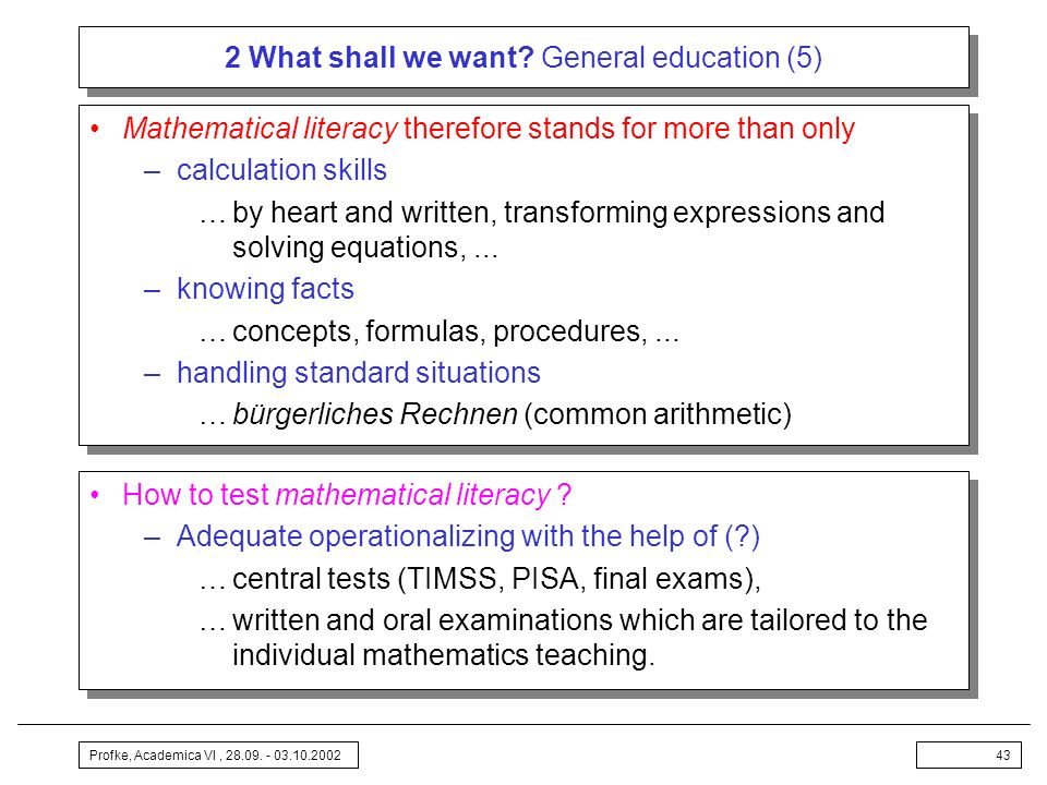 Profke, Academica VI, 28.09. - 03.10.200243 2 What shall we want? General education (5) Mathematical literacy therefore stands for more than only –cal