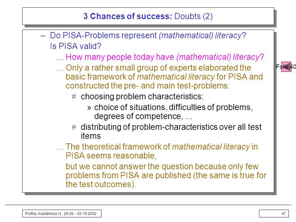 Profke, Academica VI, 28.09. - 03.10.200247 3 Chances of success: Doubts (2) –Do PISA-Problems represent (mathematical) literacy? Is PISA valid? …How