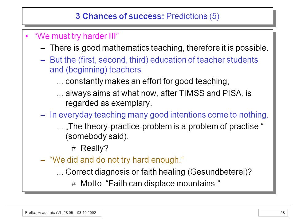 Profke, Academica VI, 28.09. - 03.10.200258 3 Chances of success: Predictions (5) We must try harder !!! –There is good mathematics teaching, therefor