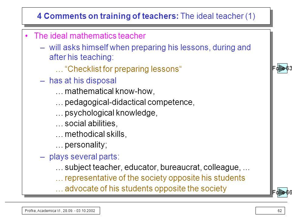 Profke, Academica VI, 28.09. - 03.10.200262 4 Comments on training of teachers: The ideal teacher (1) The ideal mathematics teacher –will asks himself