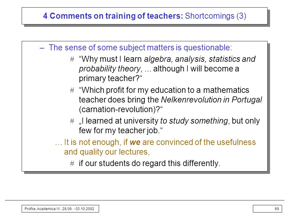 Profke, Academica VI, 28.09. - 03.10.200269 4 Comments on training of teachers: Shortcomings (3) –The sense of some subject matters is questionable: W