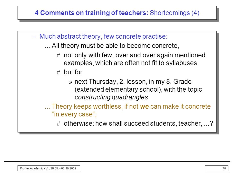 Profke, Academica VI, 28.09. - 03.10.200270 4 Comments on training of teachers: Shortcomings (4) –Much abstract theory, few concrete practise: …All th