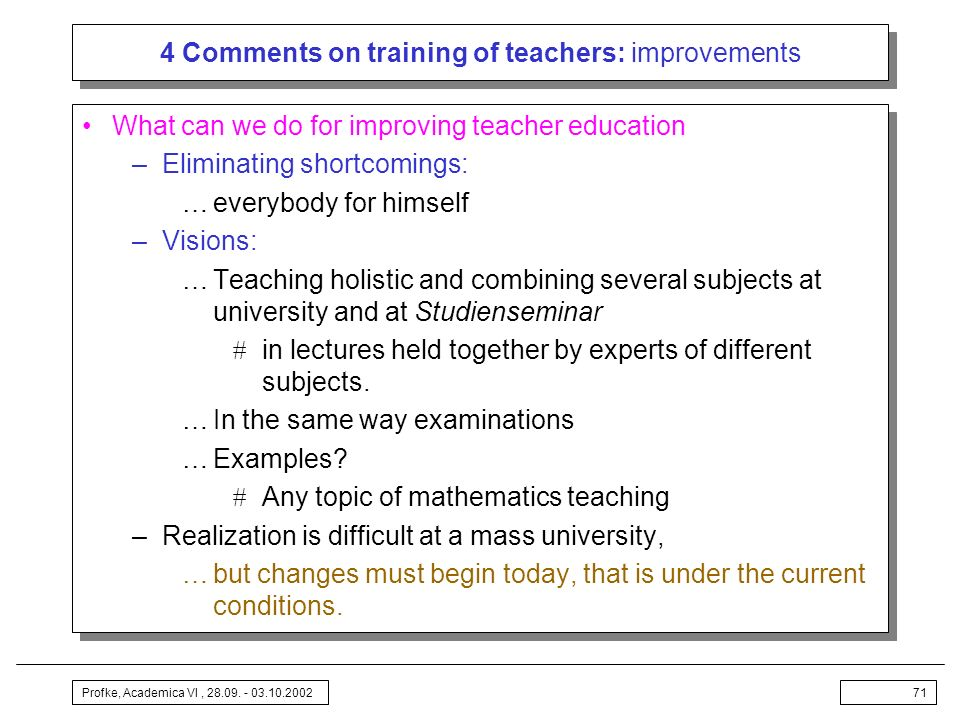 Profke, Academica VI, 28.09. - 03.10.200271 4 Comments on training of teachers: improvements What can we do for improving teacher education –Eliminati
