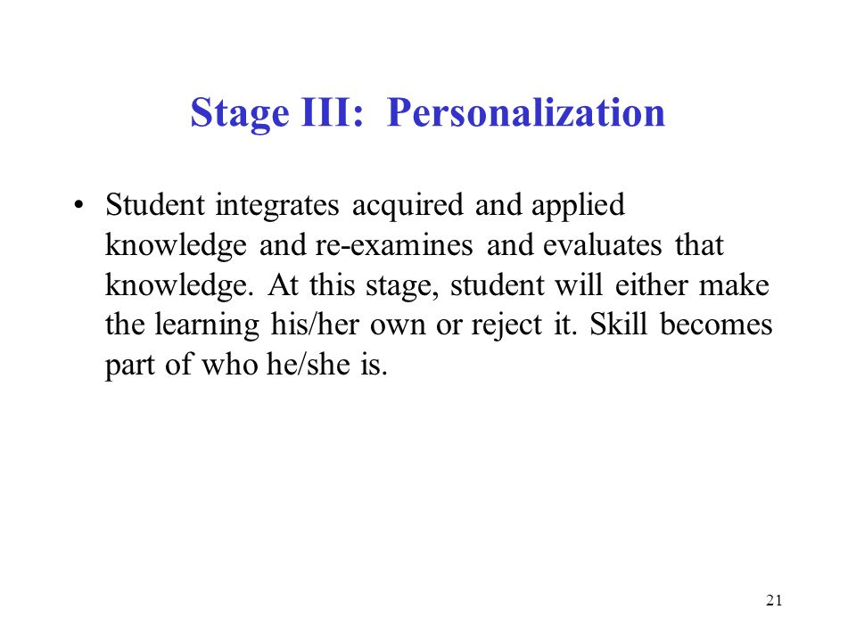21 Stage III: Personalization Student integrates acquired and applied knowledge and re-examines and evaluates that knowledge. At this stage, student w