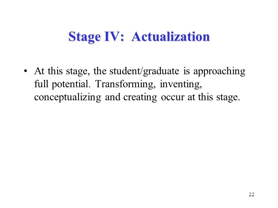 22 Stage IV: Actualization At this stage, the student/graduate is approaching full potential. Transforming, inventing, conceptualizing and creating oc