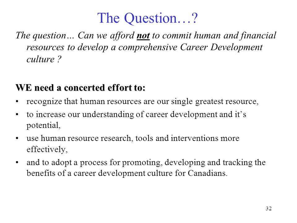 32 The Question…? The question… Can we afford not to commit human and financial resources to develop a comprehensive Career Development culture ? WE n