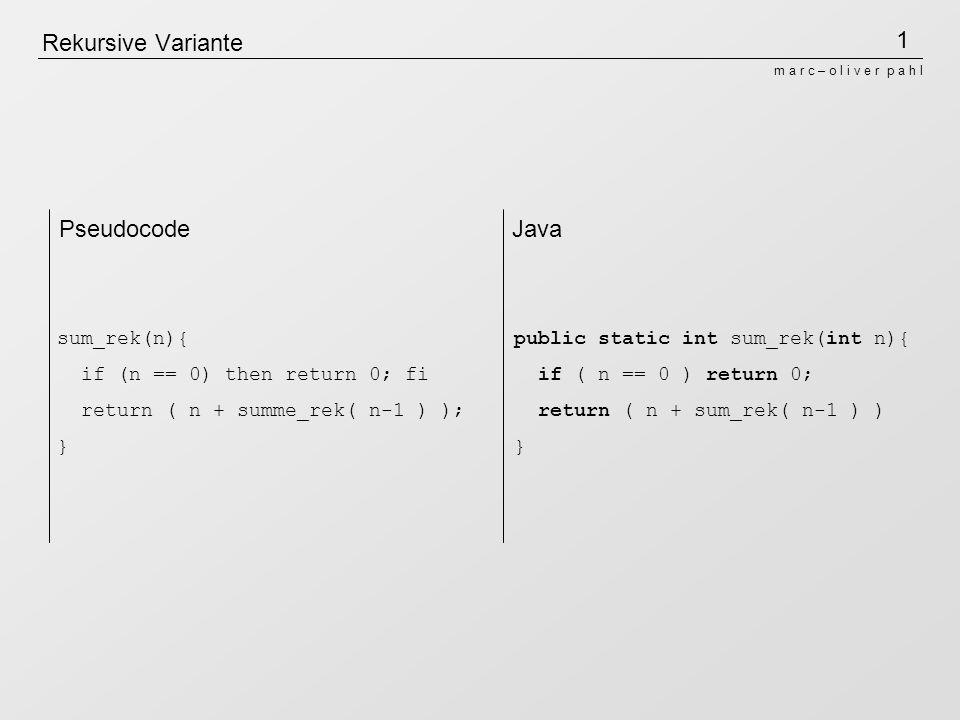 1 m a r c – o l i v e r p a h l Rekursive Variante sum_rek(n){ if (n == 0) then return 0; fi return ( n + summe_rek( n-1 ) ); } public static int sum_rek(int n){ if ( n == 0 ) return 0; return ( n + sum_rek( n-1 ) ) } PseudocodeJava