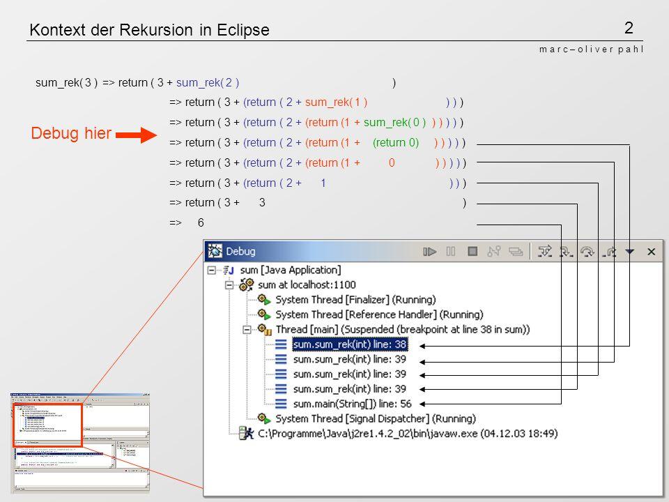 2 m a r c – o l i v e r p a h l Kontext der Rekursion in Eclipse sum_rek( 3 )=> return ( 3 + sum_rek( 2 ) ) => return ( 3 + (return ( 2 + sum_rek( 1 ) ) ) ) => return ( 3 + (return ( 2 + (return (1 + sum_rek( 0 ) ) ) ) ) ) => return ( 3 + (return ( 2 + (return (1 + (return 0) ) ) ) ) ) => return ( 3 + (return ( 2 + (return (1 + 0 ) ) ) ) ) => return ( 3 + (return ( 2 + 1 ) ) ) => return ( 3 + 3 ) => 6 Debug hier