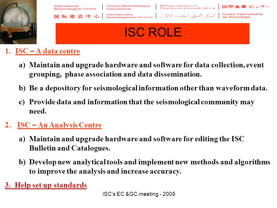 ISC s EC &GC meeting - 2005 ISC ROLE 1.ISC – A data centre a)Maintain and upgrade hardware and software for data collection, event grouping, phase association and data dissemination.