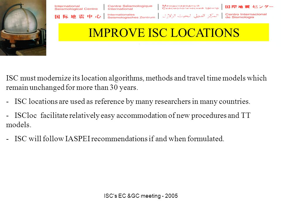 ISC s EC &GC meeting - 2005 IMPROVE ISC LOCATIONS ISC must modernize its location algorithms, methods and travel time models which remain unchanged for more than 30 years.