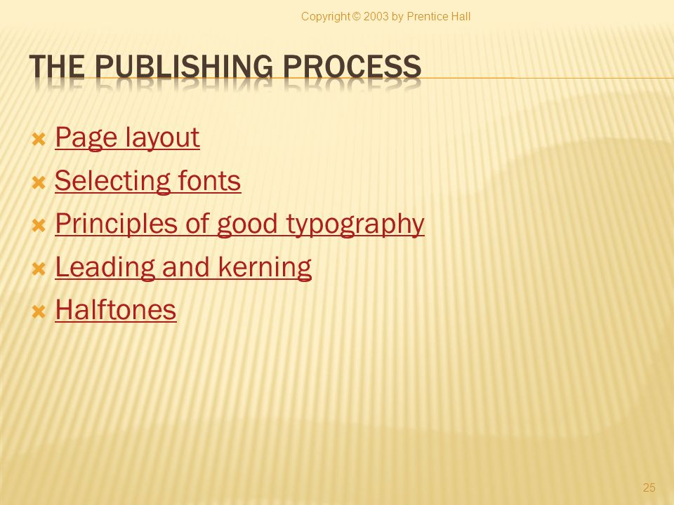 Page layout Selecting fonts Principles of good typography Leading and kerning Halftones Copyright © 2003 by Prentice Hall 25