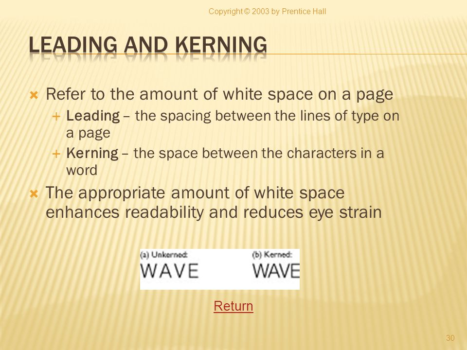 Refer to the amount of white space on a page Leading – the spacing between the lines of type on a page Kerning – the space between the characters in a