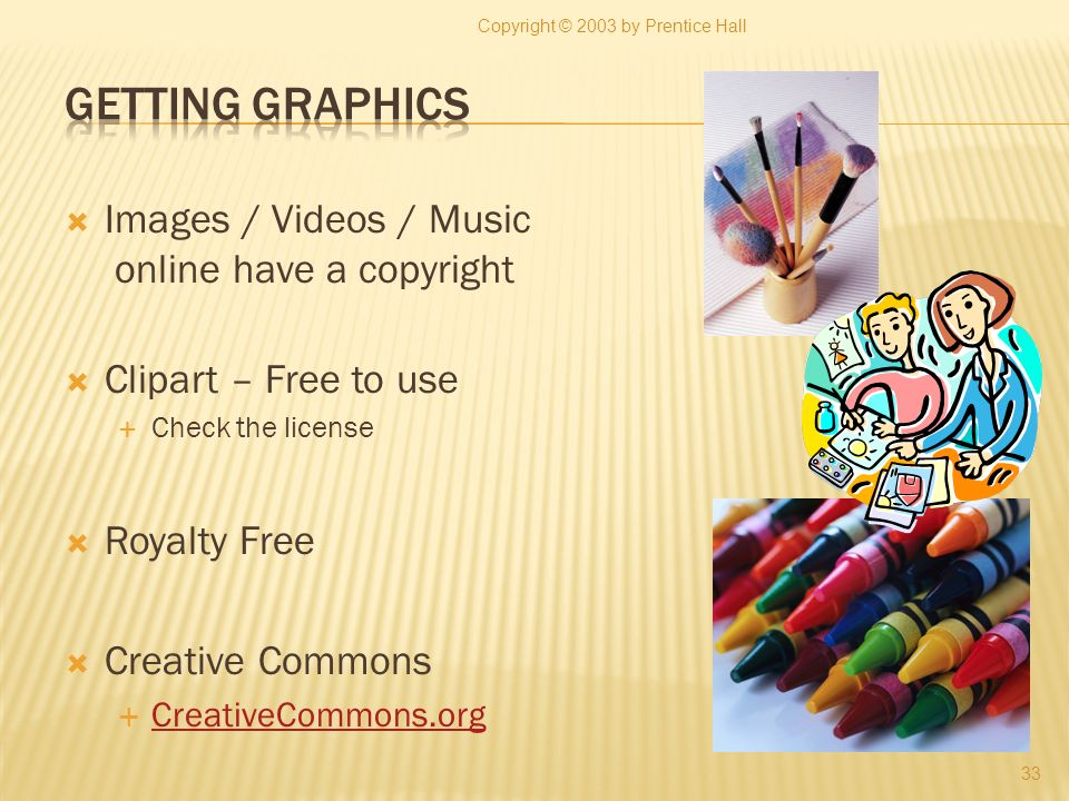 Images / Videos / Music online have a copyright Clipart – Free to use Check the license Royalty Free Creative Commons CreativeCommons.org 33 Copyright