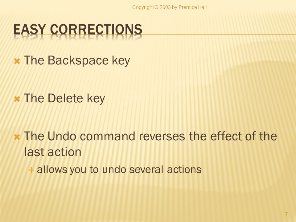 The Backspace key The Delete key The Undo command reverses the effect of the last action allows you to undo several actions Copyright © 2003 by Prenti