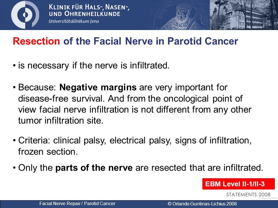 Facial Nerve Repair / Parotid Cancer © Orlando Guntinas-Lichius 2008 Resection of the Facial Nerve in Parotid Cancer is necessary if the nerve is infiltrated.