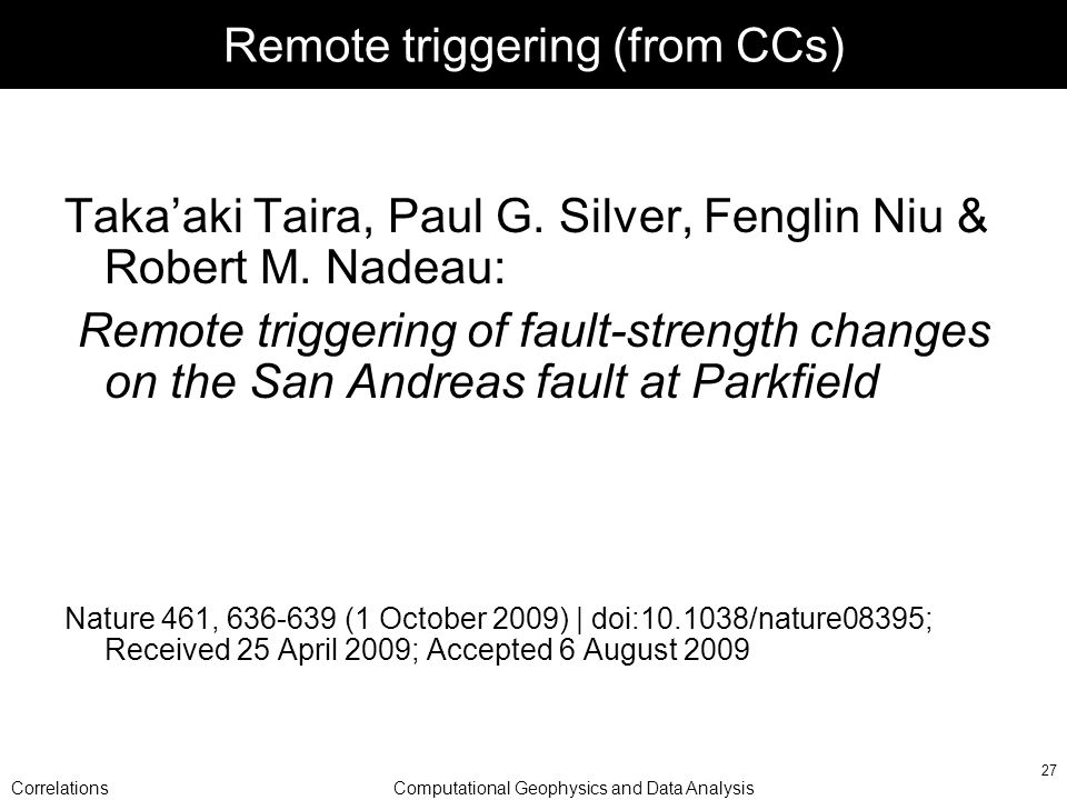 CorrelationsComputational Geophysics and Data Analysis 27 Remote triggering (from CCs) Takaaki Taira, Paul G.