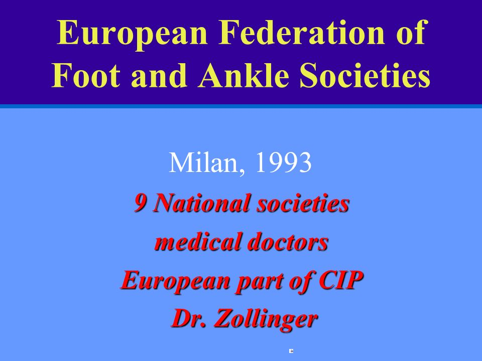 European Federation of Foot and Ankle Societies Milan, 1993 9 National societies medical doctors European part of CIP Dr. Zollinger Dr. Zollinger