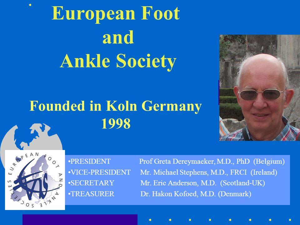 European Foot and Ankle Society Founded in Koln Germany 1998 PRESIDENT Prof Greta Dereymaeker, M.D., PhD (Belgium) VICE-PRESIDENT Mr. Michael Stephens