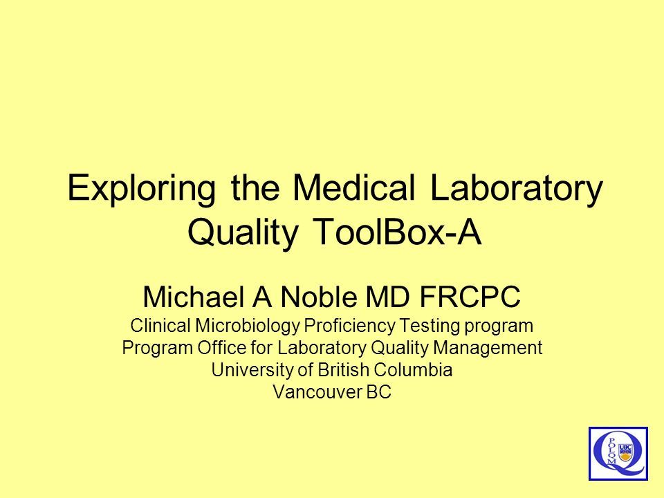Exploring the Medical Laboratory Quality ToolBox-A Michael A Noble MD FRCPC Clinical Microbiology Proficiency Testing program Program Office for Labor