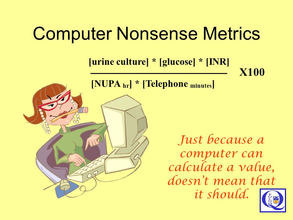 Computer Nonsense Metrics [urine culture] * [glucose] * [INR] [NUPA hr ] * [Telephone minutes ] X100 Just because a computer can calculate a value, do