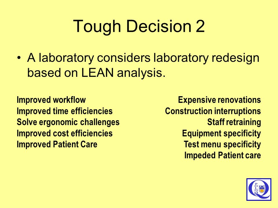Tough Decision 2 A laboratory considers laboratory redesign based on LEAN analysis. Improved workflow Improved time efficiencies Solve ergonomic chall