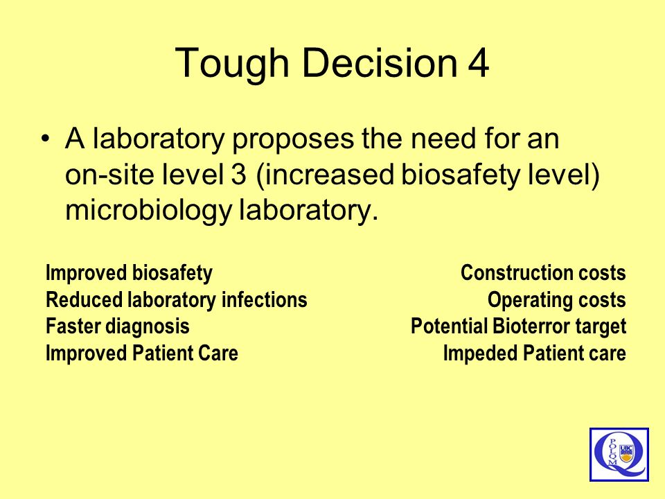 Tough Decision 4 A laboratory proposes the need for an on-site level 3 (increased biosafety level) microbiology laboratory. Improved biosafety Reduced