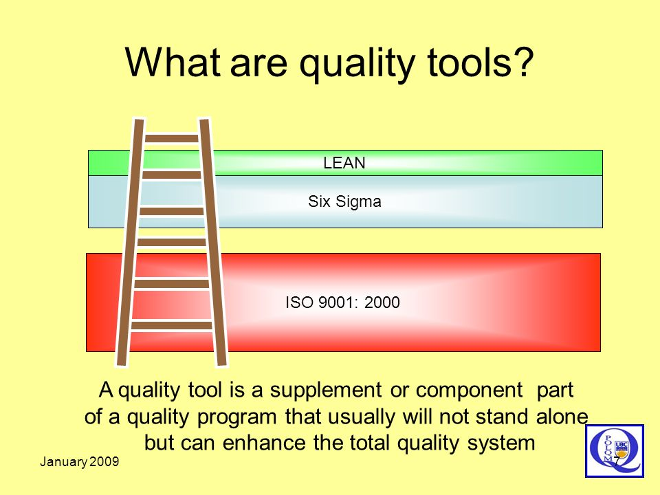 January 20097 What are quality tools? ISO 9001: 2000 Six Sigma LEAN A quality tool is a supplement or component part of a quality program that usually