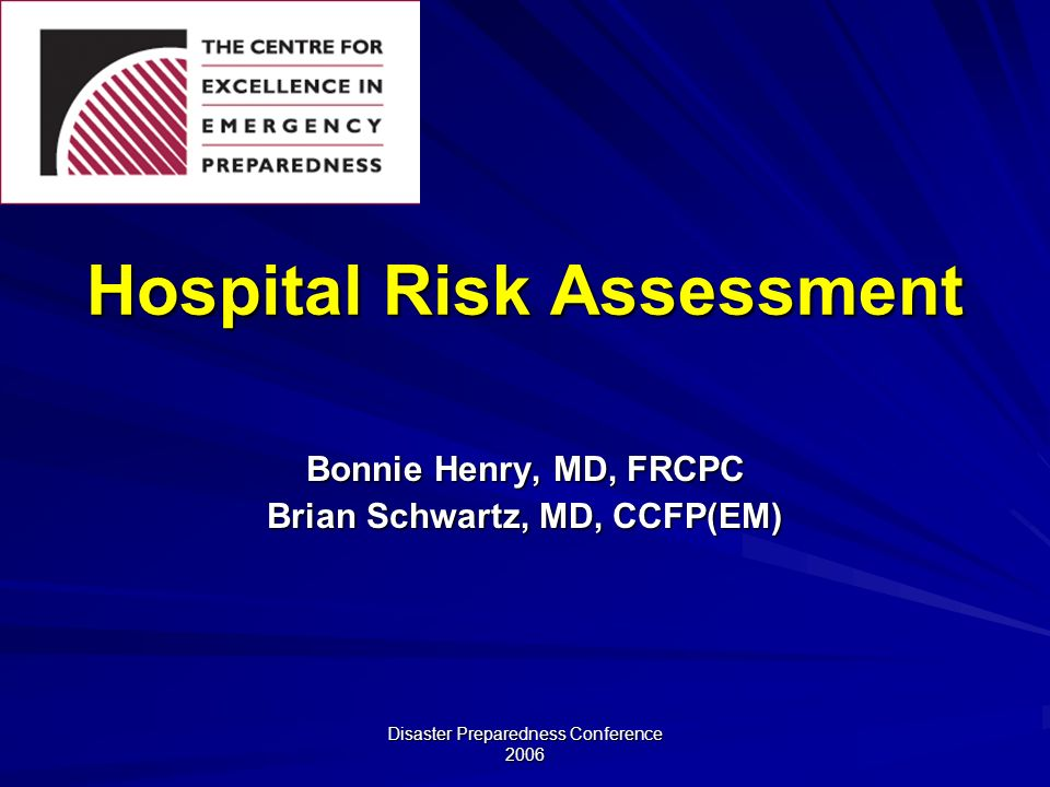 Disaster Preparedness Conference 2006 Hospital Risk Assessment Bonnie Henry, MD, FRCPC Brian Schwartz, MD, CCFP(EM)