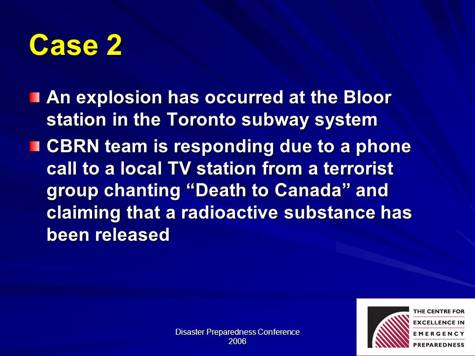 Disaster Preparedness Conference 2006 Case 2 An explosion has occurred at the Bloor station in the Toronto subway system CBRN team is responding due t