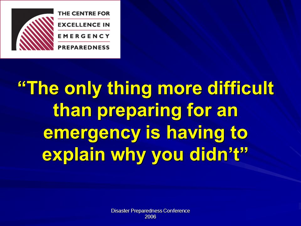 Disaster Preparedness Conference 2006 The only thing more difficult than preparing for an emergency is having to explain why you didnt
