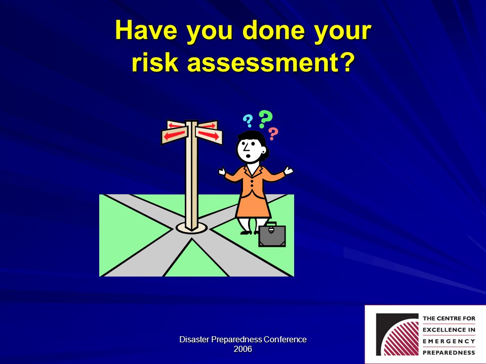 Disaster Preparedness Conference 2006 Have you done your risk assessment?