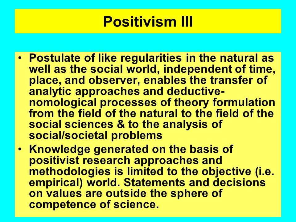 Positivism II Consequences: Postulated existence of a real world (Object) independent from the theory- loaded grasp of the scientist (subject); identi