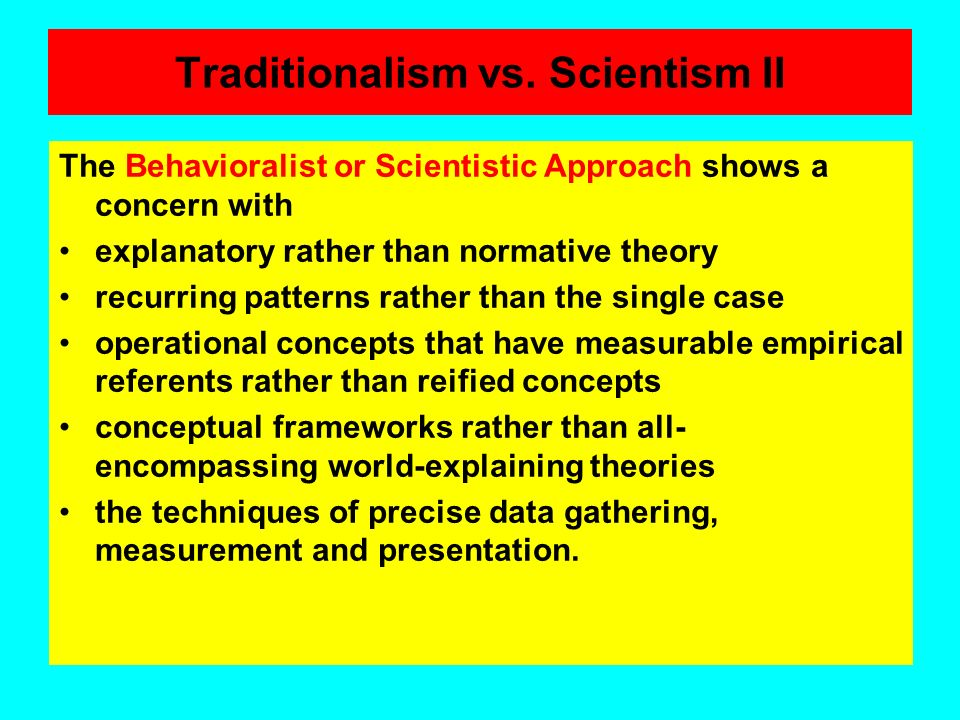 Traditionalism vs. Scientism I The Traditional Approach to theorizing derives from philosophy, history, and law, and is characterized above all by exp