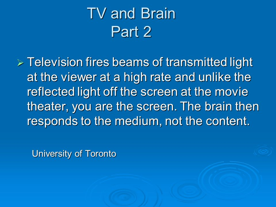 TV and Brain Part 2 Television fires beams of transmitted light at the viewer at a high rate and unlike the reflected light off the screen at the movie theater, you are the screen.